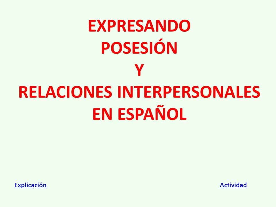EXPRESANDO POSESIÓN Y RELACIONES INTERPERSONALES EN ESPAÑOL ExplicaciónExplicación ActividadActividad