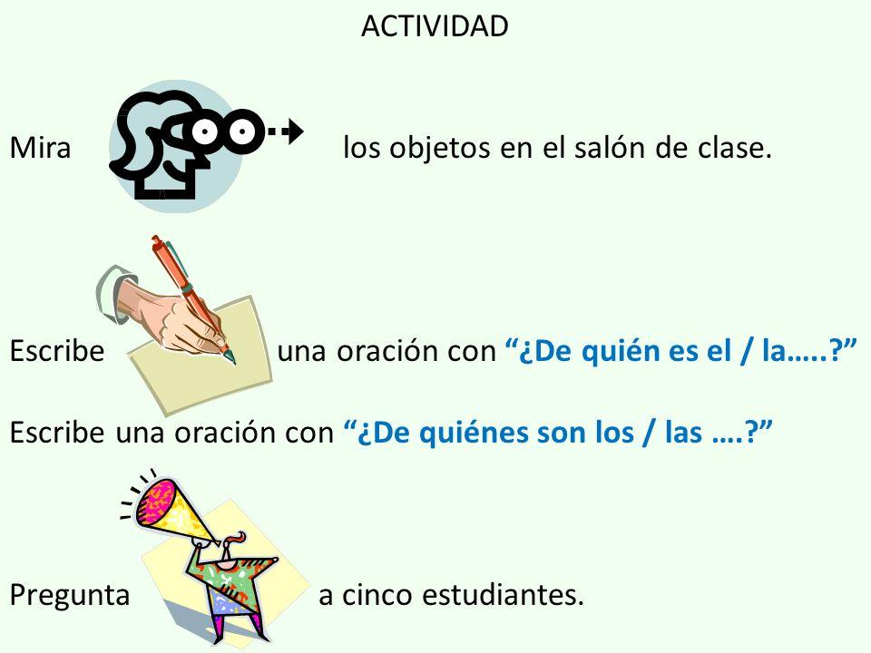 ACTIVIDAD Mira los objetos en el salón de clase. Escribe una oración con ¿De quién es el / la…...