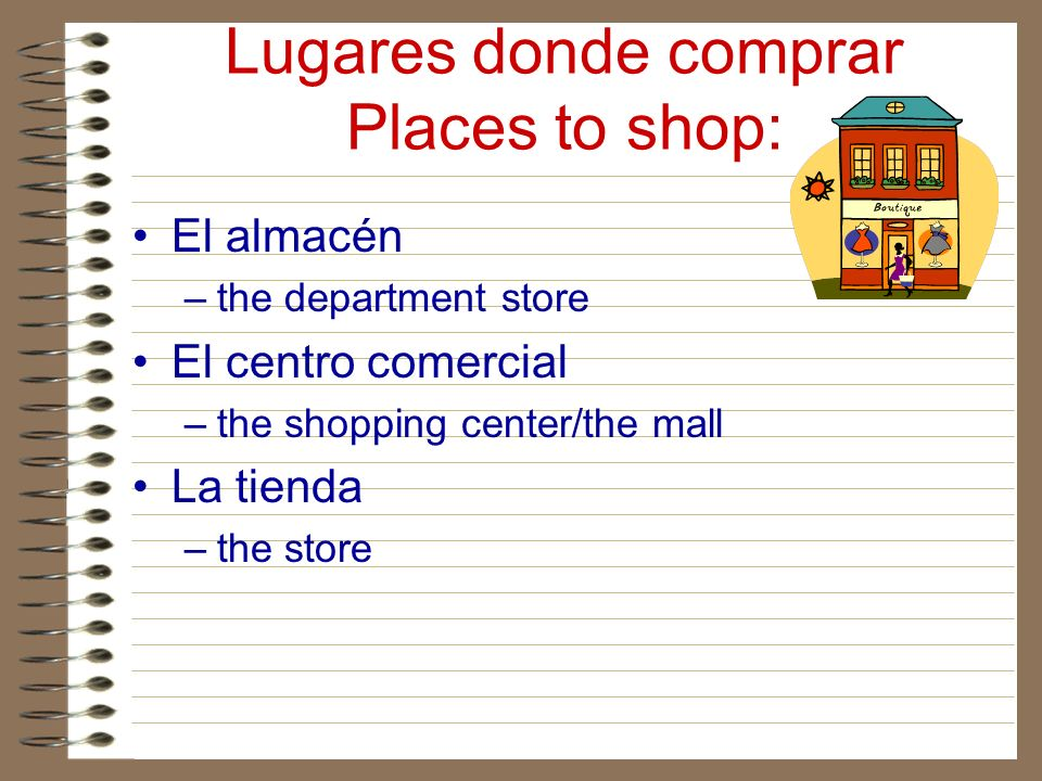Lugares donde comprar Places to shop: El almacén –the department store El centro comercial –the shopping center/the mall La tienda –the store