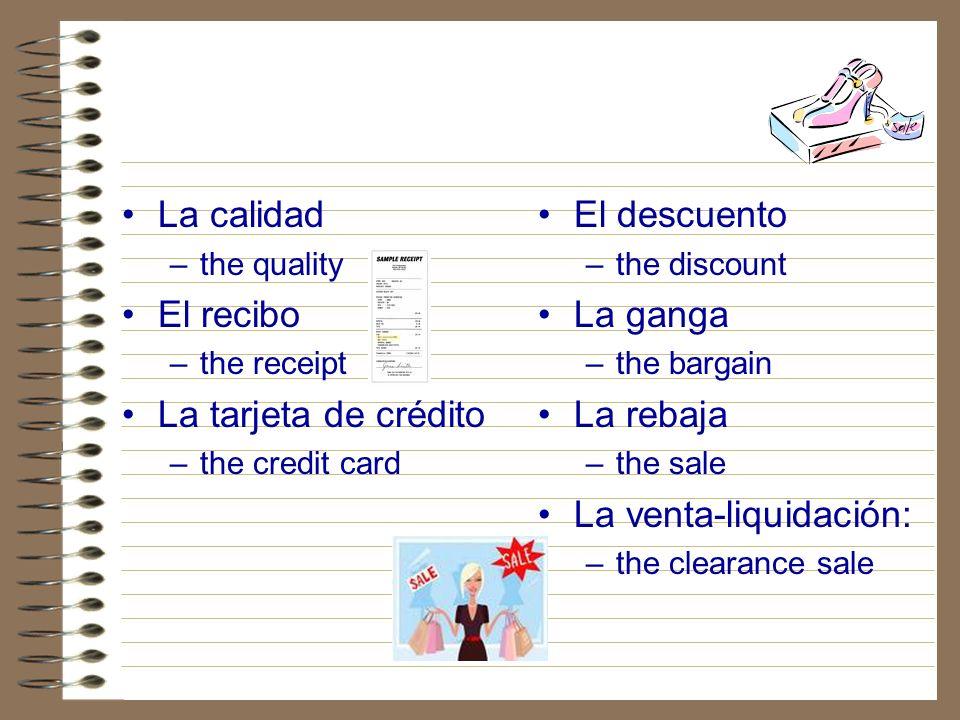 La calidad –the quality El recibo –the receipt La tarjeta de crédito –the credit card El descuento –the discount La ganga –the bargain La rebaja –the