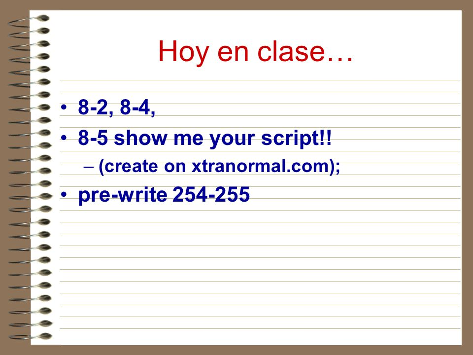 Hoy en clase… 8-2, 8-4, 8-5 show me your script!! –(create on xtranormal.com); pre-write 254-255