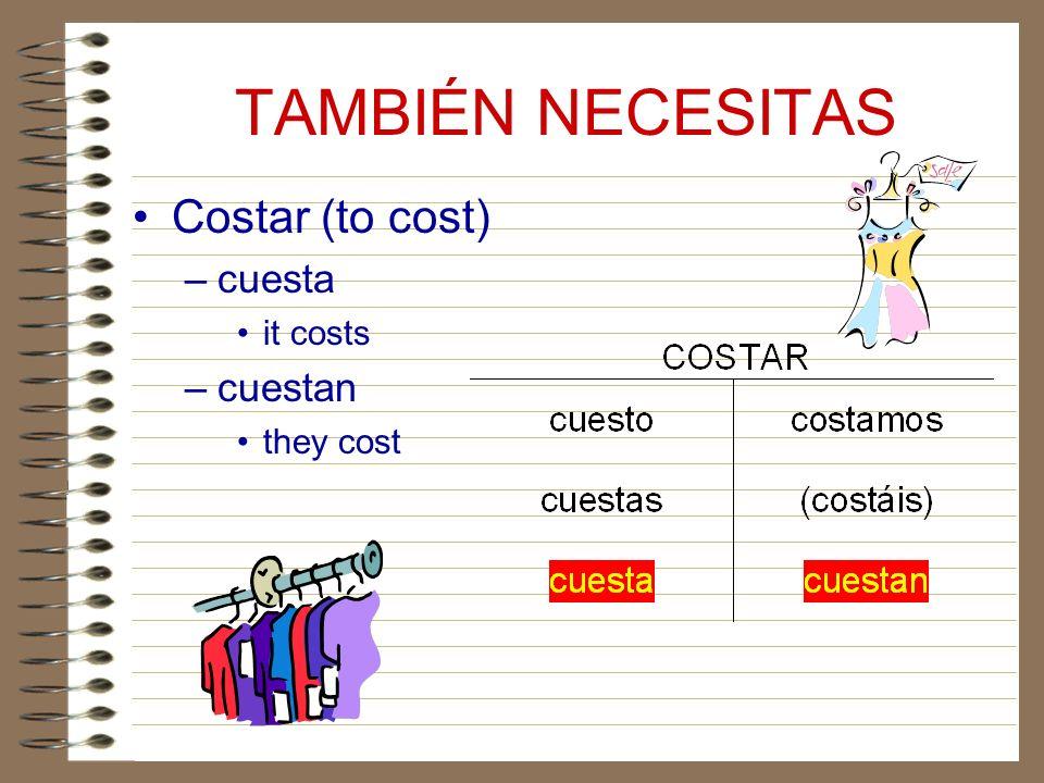 TAMBIÉN NECESITAS Costar (to cost) –cuesta it costs –cuestan they cost