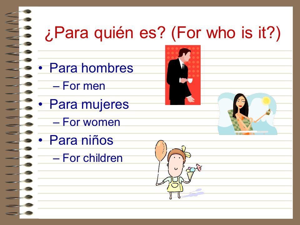 ¿Para quién es? (For who is it?) Para hombres –For men Para mujeres –For women Para niños –For children
