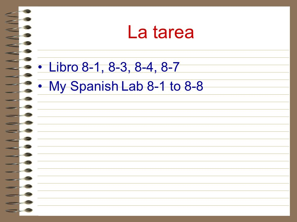 La tarea Libro 8-1, 8-3, 8-4, 8-7 My Spanish Lab 8-1 to 8-8