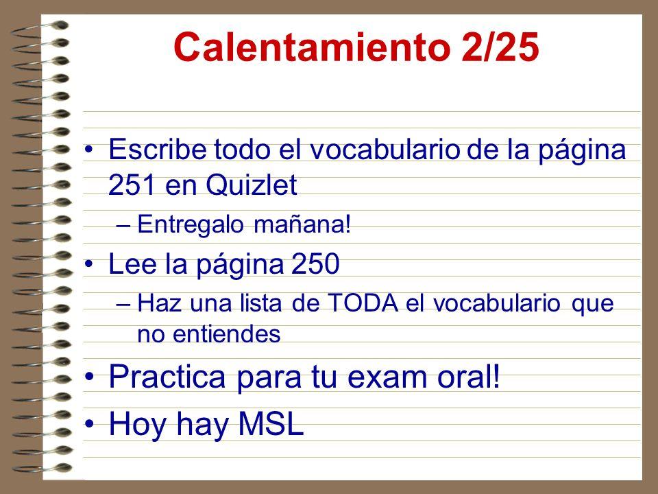 Calentamiento 2/25 Escribe todo el vocabulario de la página 251 en Quizlet –Entregalo mañana! Lee la página 250 –Haz una lista de TODA el vocabulario
