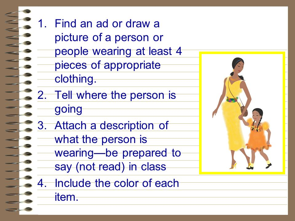 1.Find an ad or draw a picture of a person or people wearing at least 4 pieces of appropriate clothing. 2.Tell where the person is going 3.Attach a de