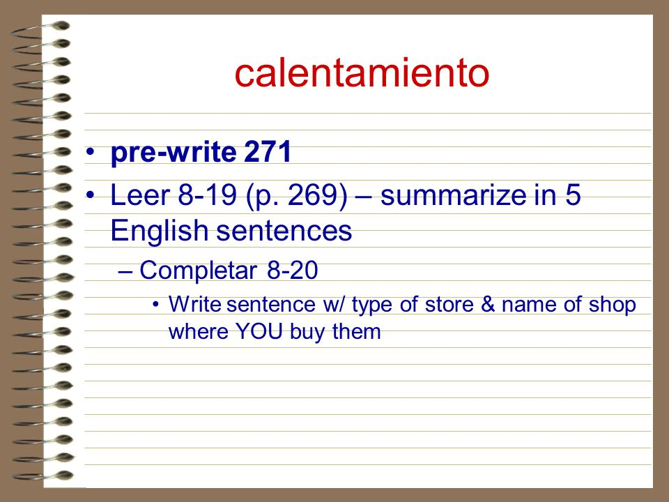 calentamiento pre-write 271 Leer 8-19 (p. 269) – summarize in 5 English sentences –Completar 8-20 Write sentence w/ type of store & name of shop where