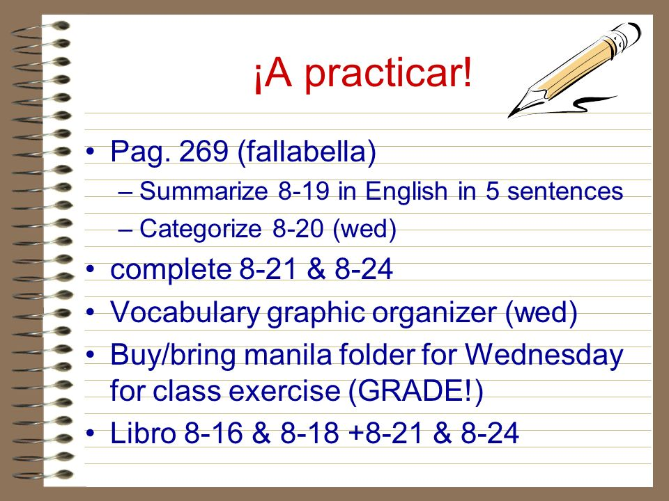 ¡A practicar! Pag. 269 (fallabella) –Summarize 8-19 in English in 5 sentences –Categorize 8-20 (wed) complete 8-21 & 8-24 Vocabulary graphic organizer