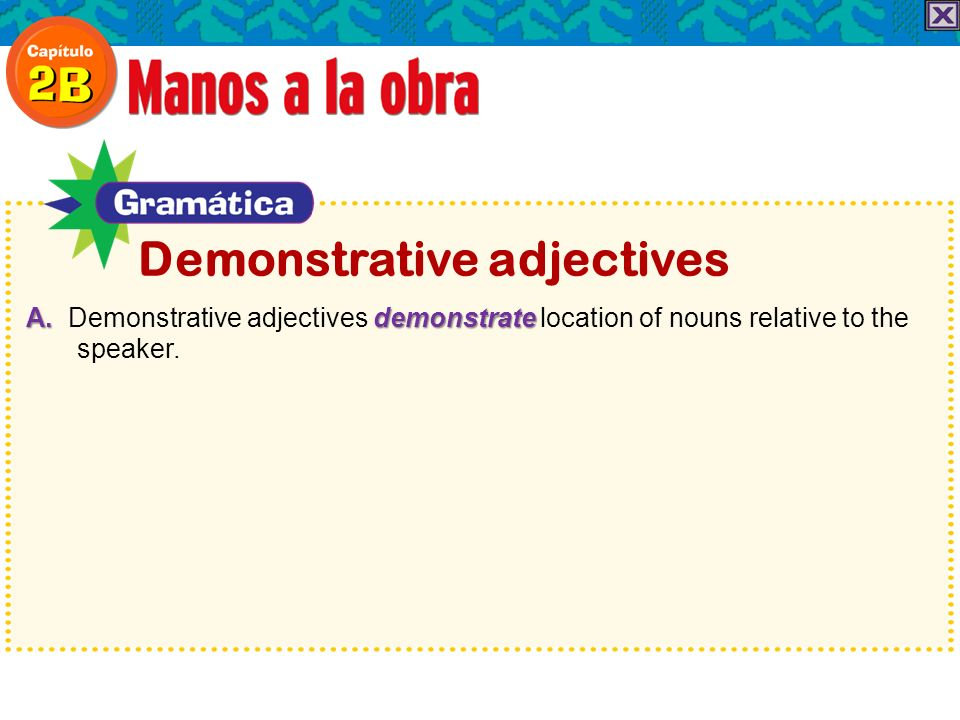 A. demonstrate A. Demonstrative adjectives demonstrate location of nouns relative to the speaker. Demonstrative adjectives