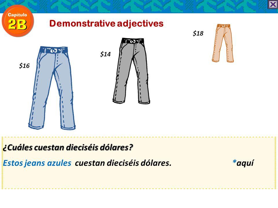 ¿Cuáles cuestan dieciséis dólares? Estos jeans azules cuestan dieciséis dólares. *aquí Demonstrative adjectives $16 $14 $18