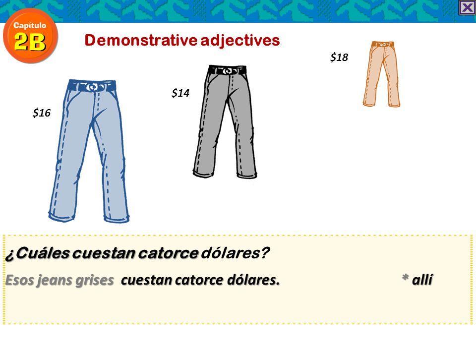 ¿Cuáles cuestan catorce ¿Cuáles cuestan catorce dólares? Esos jeans grises cuestan catorce dólares. * allí Demonstrative adjectives $16 $14 $18