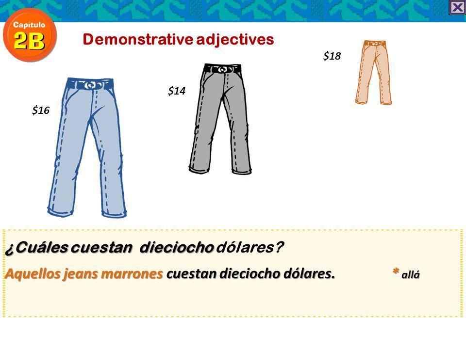 ¿Cuáles cuestan dieciocho ¿Cuáles cuestan dieciocho dólares? Aquellos jeans marrones cuestan dieciocho dólares. * allá Demonstrative adjectives $18 $1