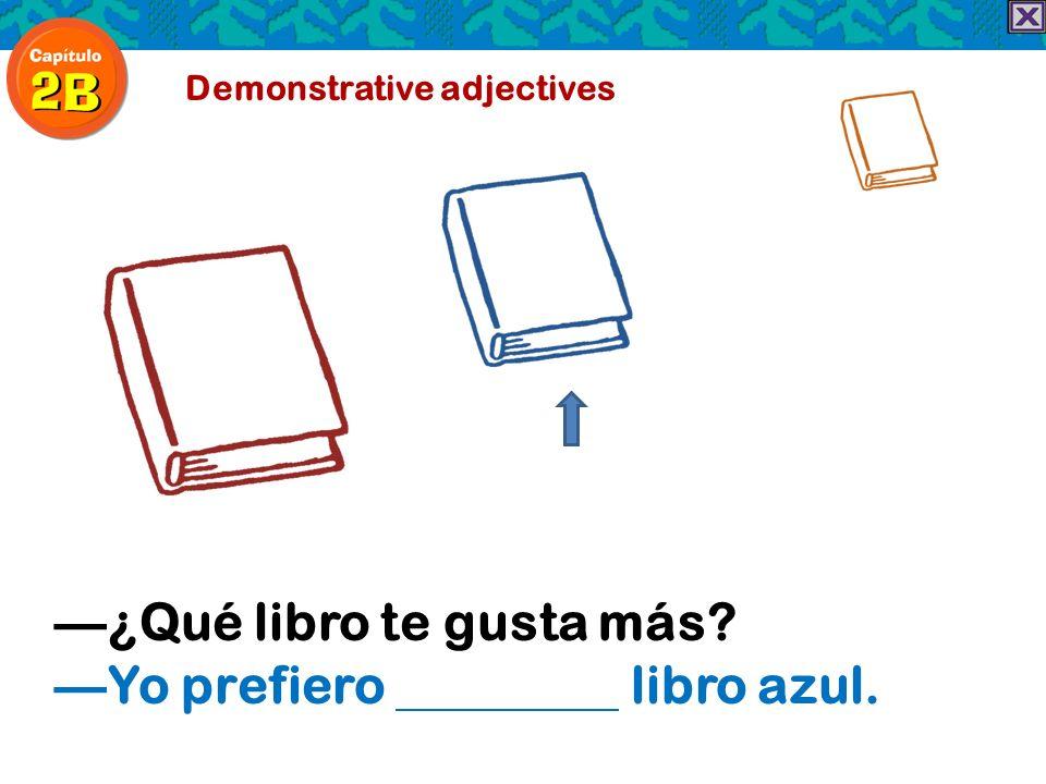 Demonstrative adjectives ¿Qué libro te gusta más? Yo prefiero libro azul.