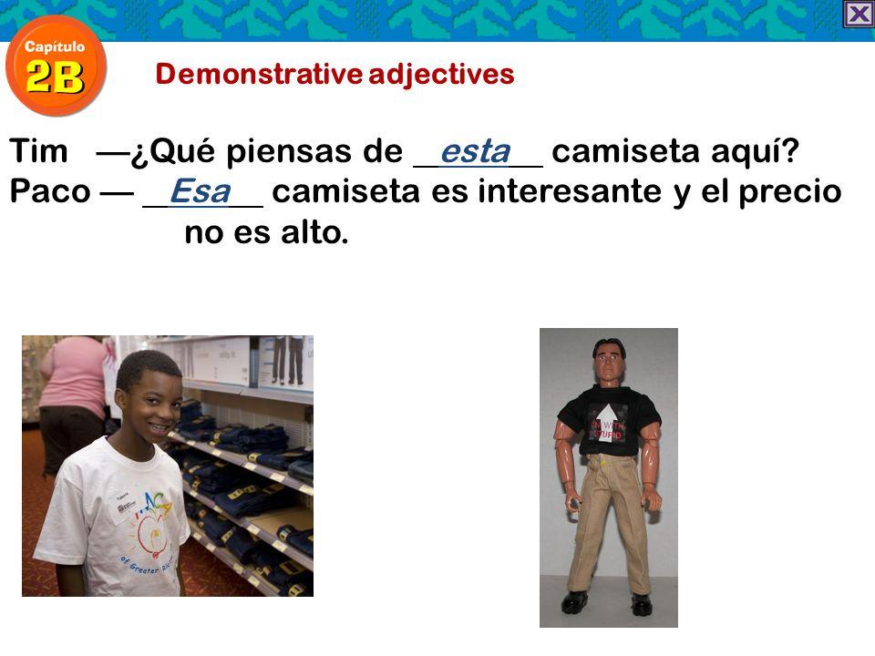 Demonstrative adjectives Tim¿Qué piensas de esta camiseta aquí? Paco Esa camiseta es interesante y el precio no es alto.