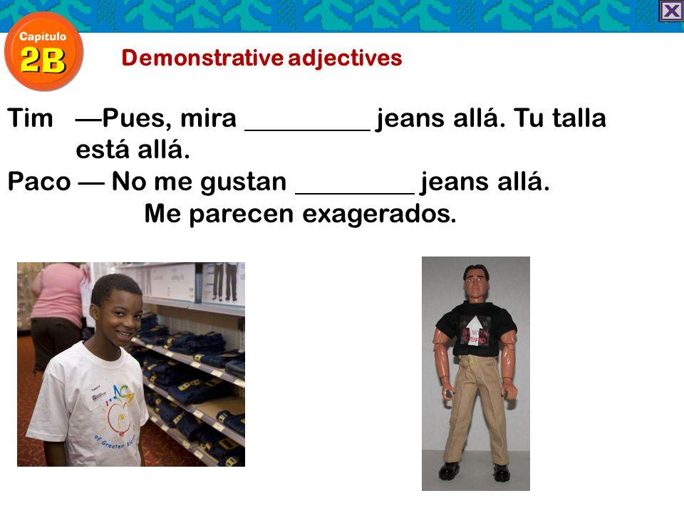 Demonstrative adjectives TimPues, mira jeans allá. Tu talla está allá. Paco No me gustan jeans allá. Me parecen exagerados.