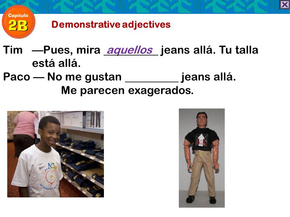Demonstrative adjectives TimPues, mira aquellos jeans allá. Tu talla está allá. Paco No me gustan jeans allá. Me parecen exagerados.