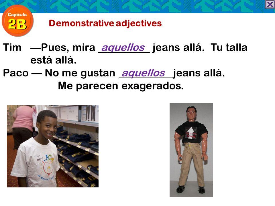 Demonstrative adjectives TimPues, mira aquellos jeans allá. Tu talla está allá. Paco No me gustan aquellos jeans allá. Me parecen exagerados.