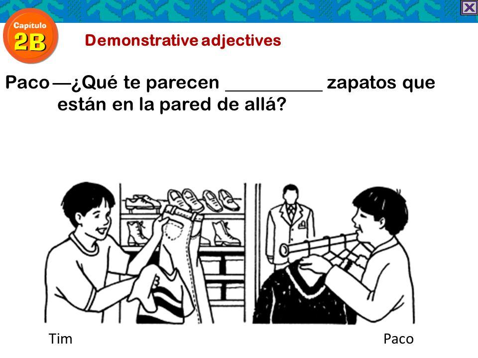 Demonstrative adjectives Paco¿Qué te parecen zapatos que están en la pared de allá? TimPaco