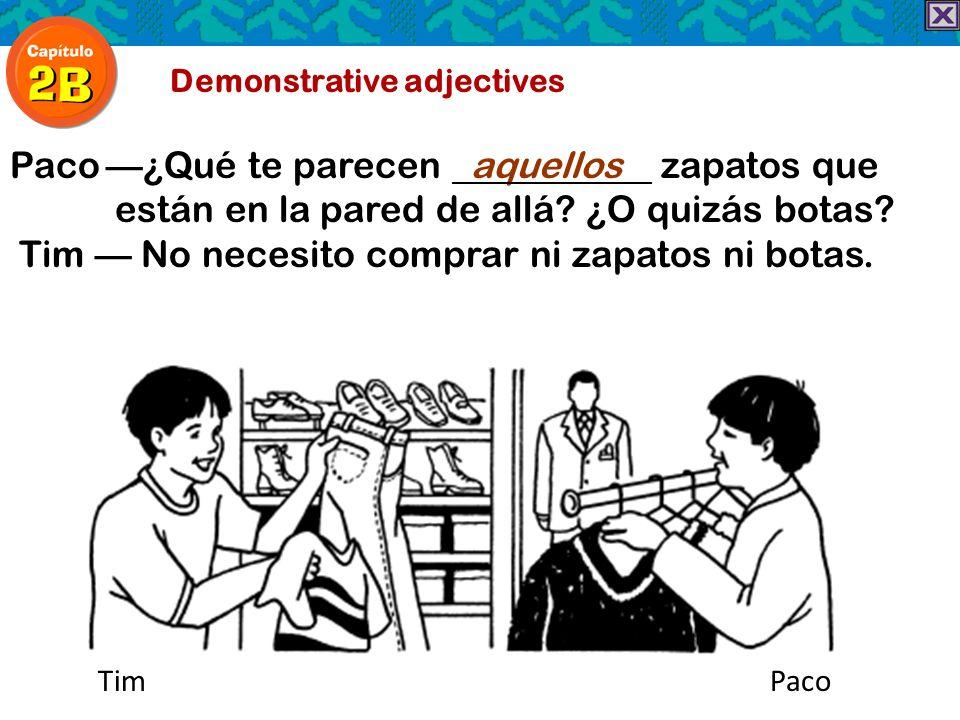 Demonstrative adjectives Paco¿Qué te parecen aquellos zapatos que están en la pared de allá? ¿O quizás botas? Tim No necesito comprar ni zapatos ni bo