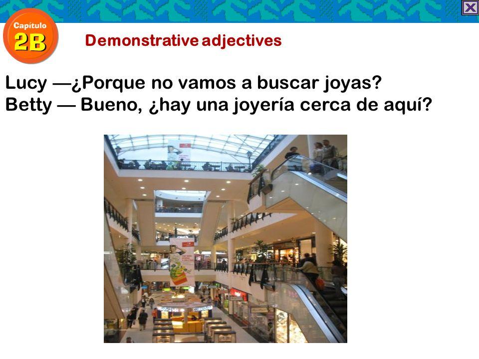 Demonstrative adjectives Lucy¿Porque no vamos a buscar joyas? Betty Bueno, ¿hay una joyería cerca de aquí?