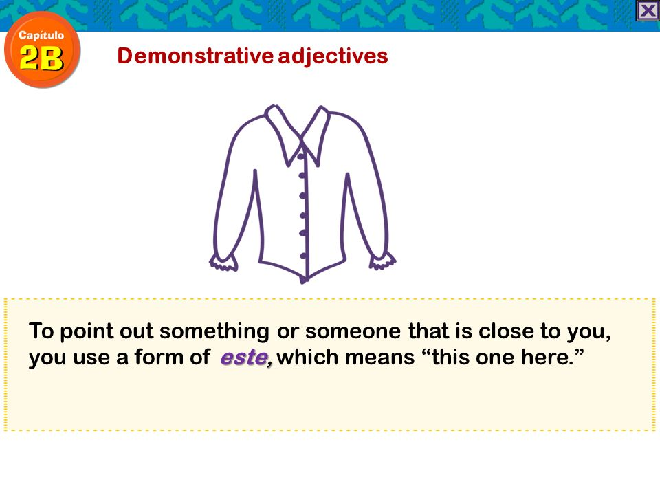 este, To point out something or someone that is close to you, you use a form of este, which means this one here. Demonstrative adjectives