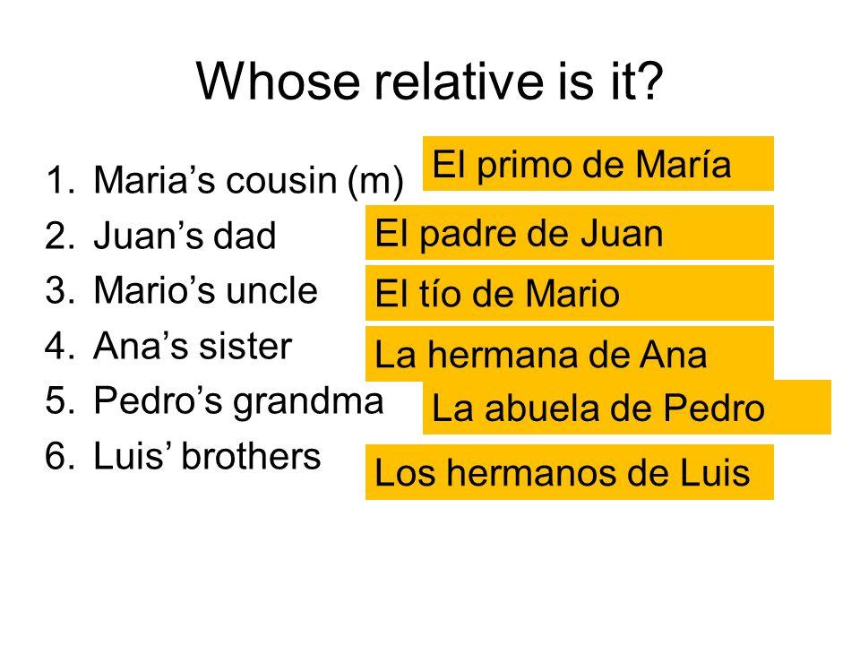 Whose relative is it? 1.Marias cousin (m) 2.Juans dad 3.Marios uncle 4.Anas sister 5.Pedros grandma 6.Luis brothers El primo de María El padre de Juan