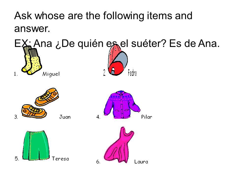 Ask whose are the following items and answer. EX: Ana ¿De quién es el suéter? Es de Ana.
