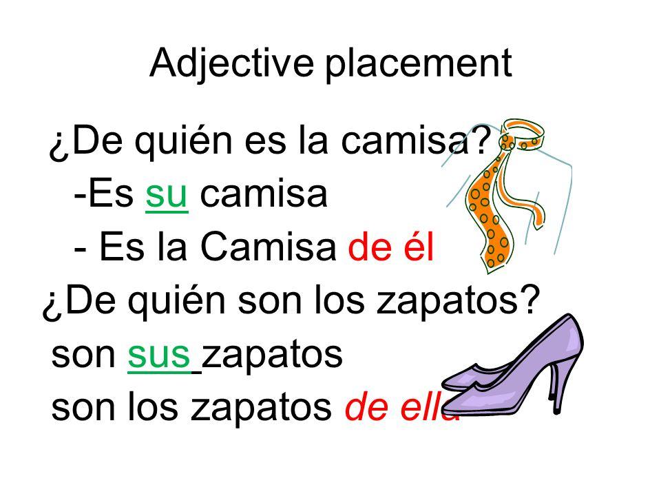 Adjective placement ¿De quién es la camisa? -Es su camisa - Es la Camisa de él ¿De quién son los zapatos? son sus zapatos son los zapatos de ella