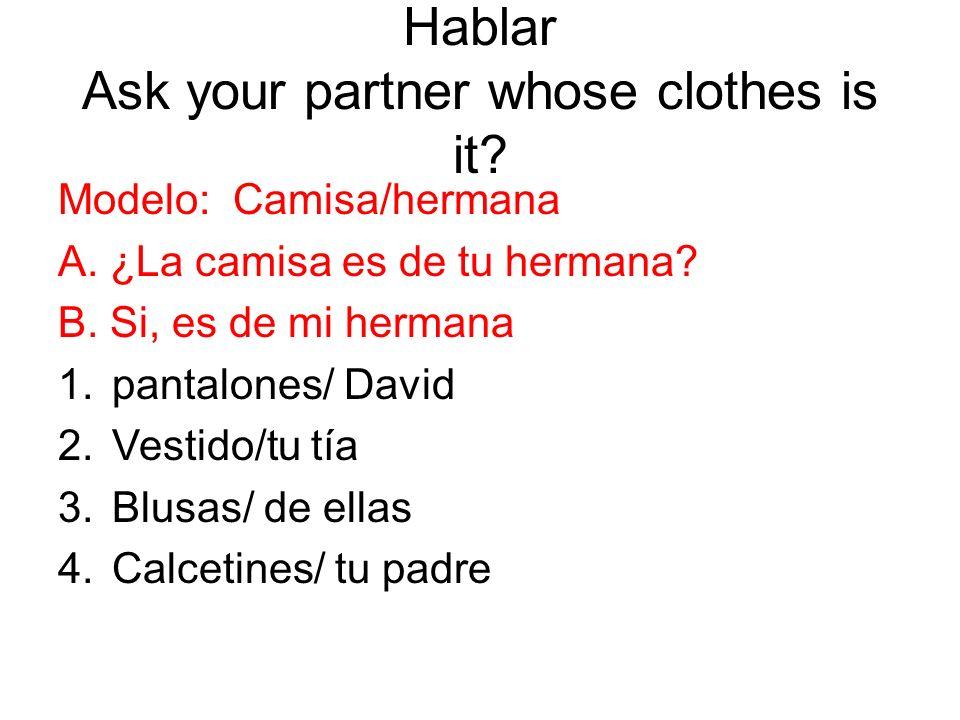 Hablar Ask your partner whose clothes is it? Modelo: Camisa/hermana A. ¿La camisa es de tu hermana? B. Si, es de mi hermana 1.pantalones/ David 2.Vest