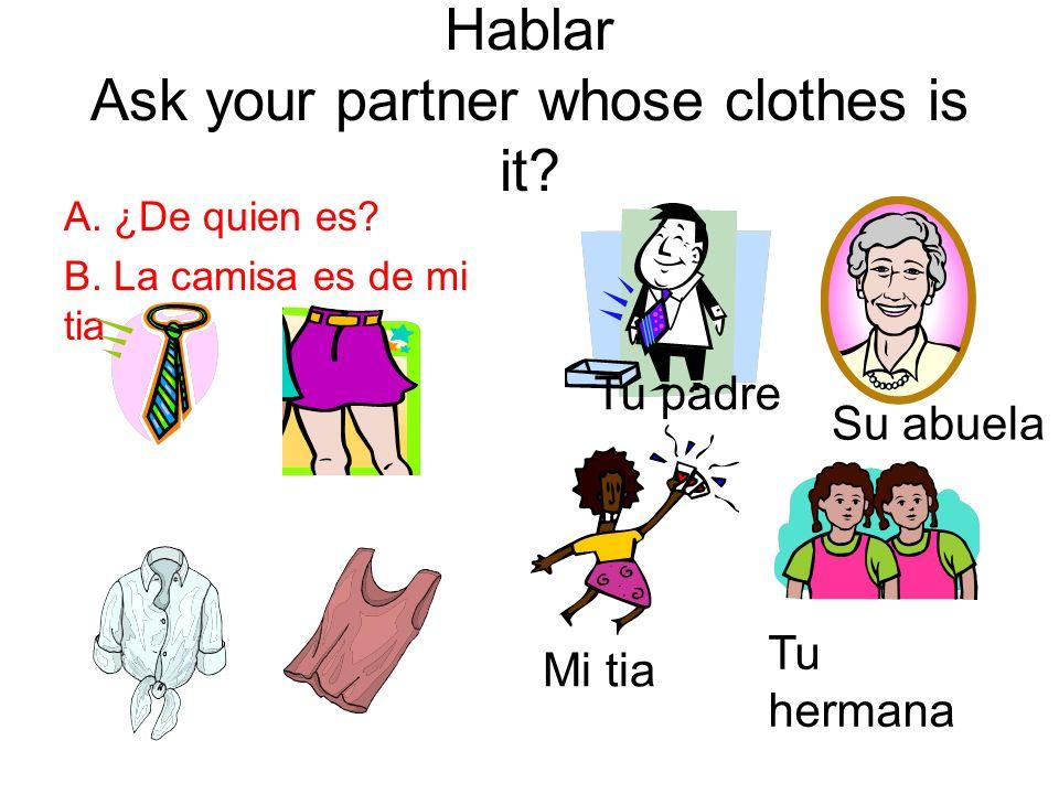 Hablar Ask your partner whose clothes is it? A. ¿De quien es? B. La camisa es de mi tia Tu padre Su abuela Mi tia Tu hermana