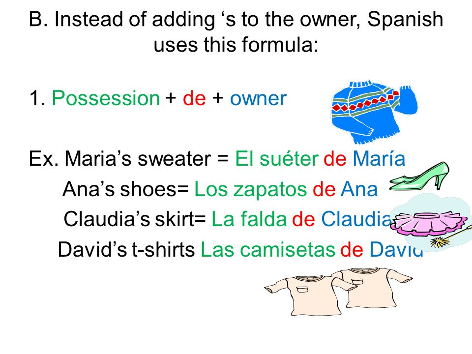B. Instead of adding s to the owner, Spanish uses this formula: 1. Possession + de + owner Ex. Marias sweater = El suéter de María Anas shoes= Los zap