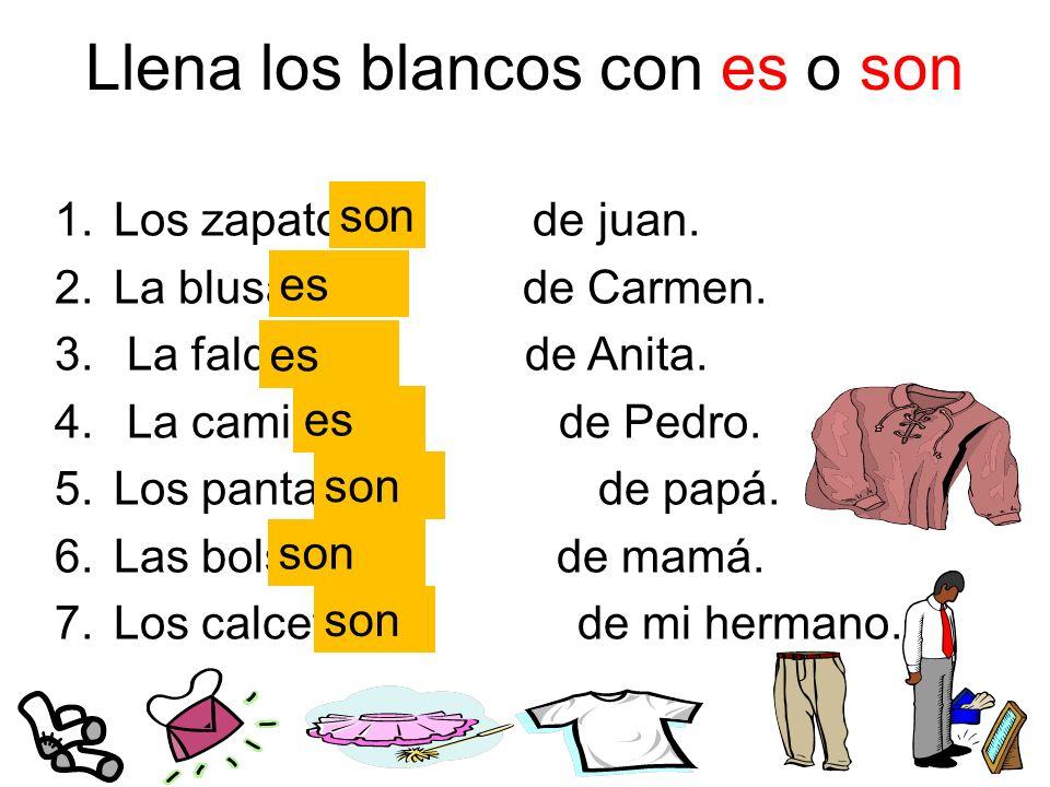 Llena los blancos con es o son 1.Los zapatos de juan. 2.La blusa de Carmen. 3. La falda de Anita. 4. La camiseta de Pedro. 5.Los pantalones de papá. 6