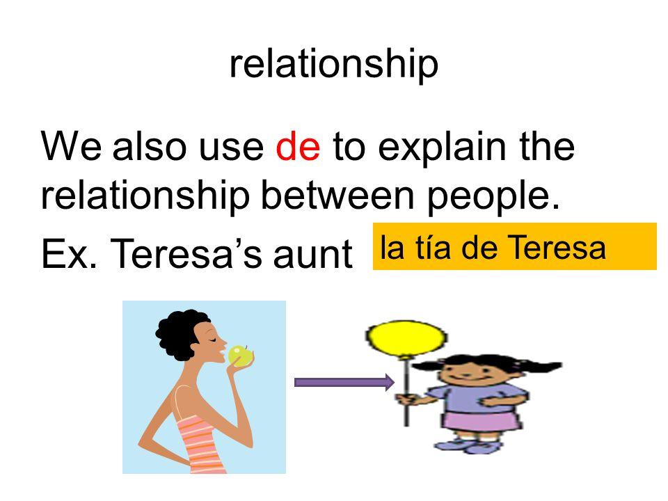 relationship We also use de to explain the relationship between people. Ex. Teresas aunt = la tía de Teresa