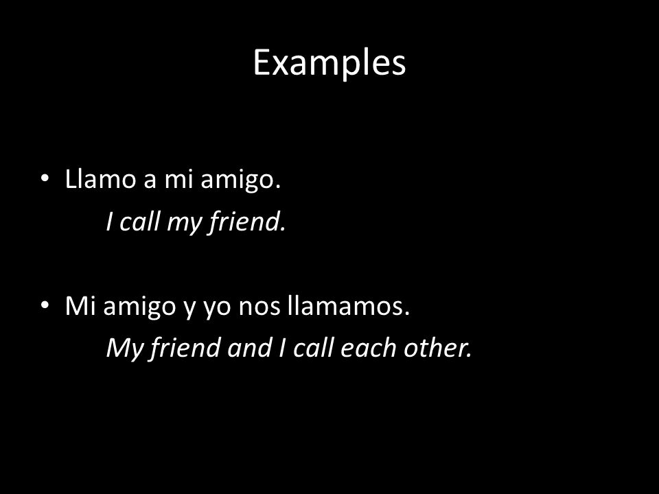Examples Llamo a mi amigo. I call my friend. Mi amigo y yo nos llamamos. My friend and I call each other.