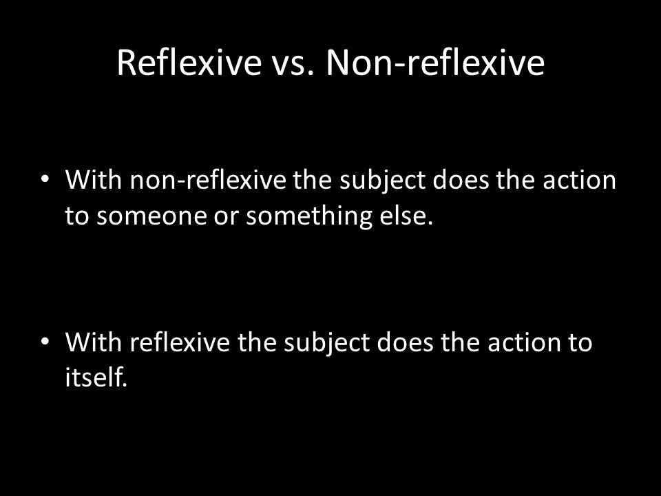 Reflexive vs. Non-reflexive With non-reflexive the subject does the action to someone or something else. With reflexive the subject does the action to