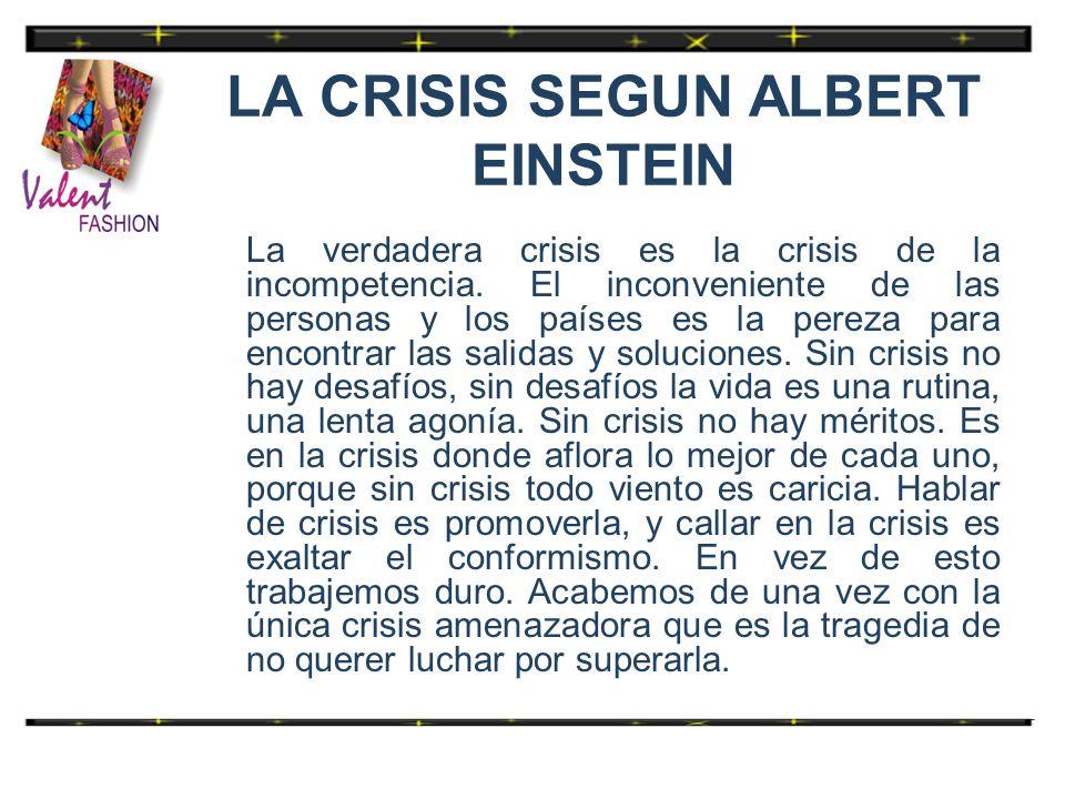 LA CRISIS SEGUN ALBERT EINSTEIN La verdadera crisis es la crisis de la incompetencia. El inconveniente de las personas y los países es la pereza para