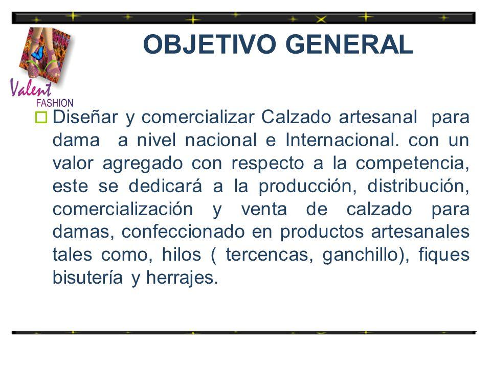 OBJETIVO GENERAL Diseñar y comercializar Calzado artesanal para dama a nivel nacional e Internacional. con un valor agregado con respecto a la compete