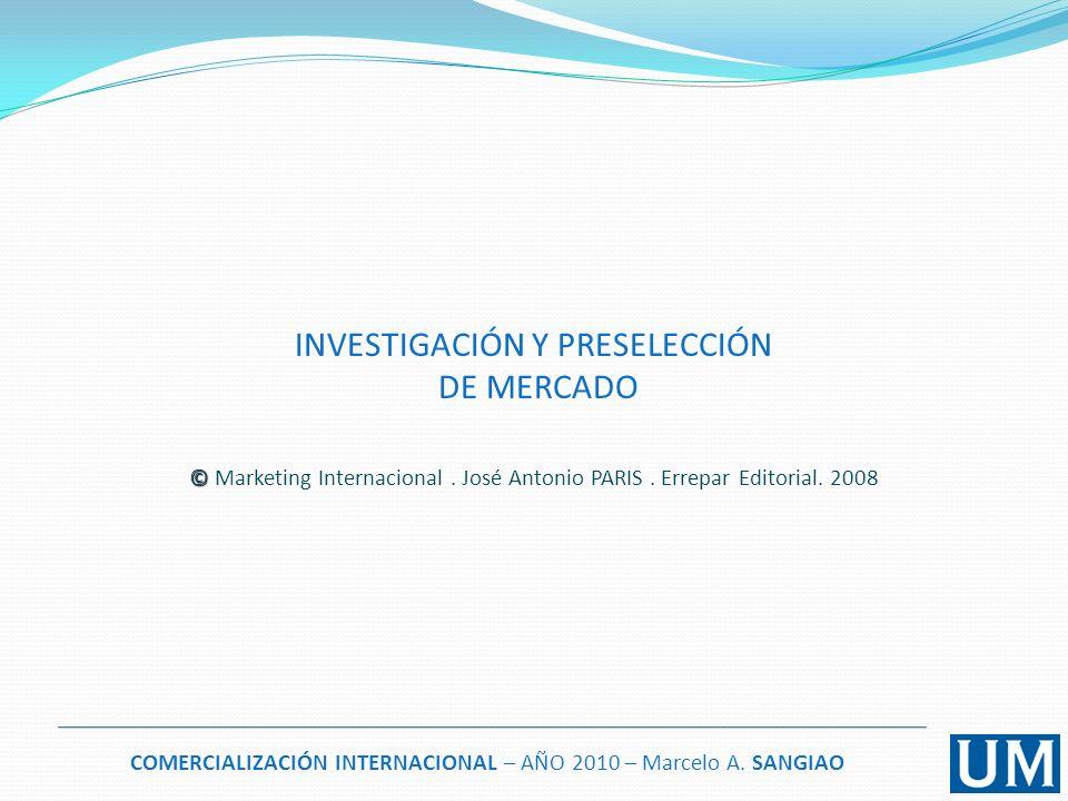 COMERCIALIZACIÓN INTERNACIONAL – AÑO 2010 – Marcelo A. SANGIAO INVESTIGACIÓN Y PRESELECCIÓN DE MERCADO © © Marketing Internacional. José Antonio PARIS