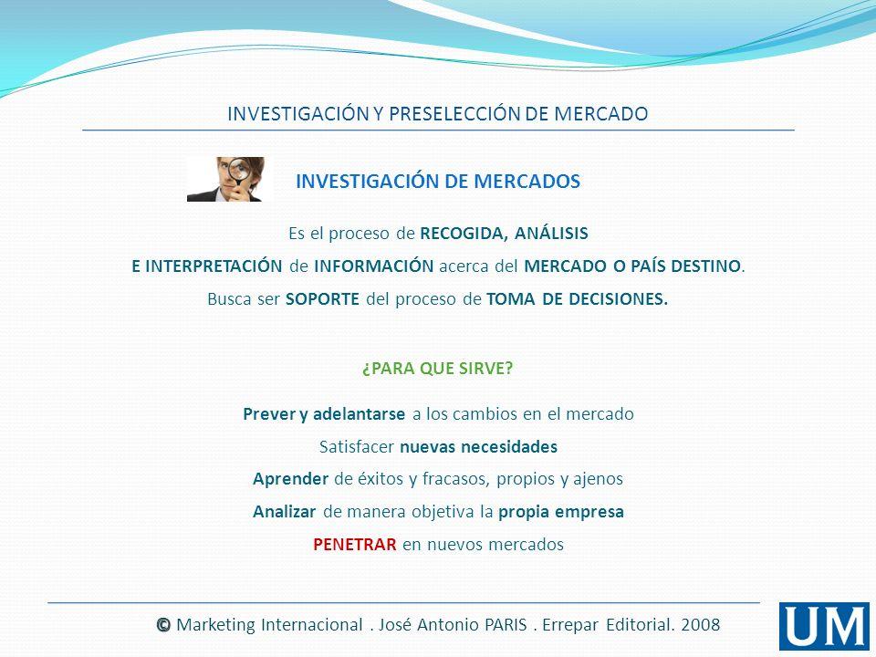 INVESTIGACIÓN Y PRESELECCIÓN DE MERCADO © © Marketing Internacional. José Antonio PARIS. Errepar Editorial. 2008 INVESTIGACIÓN DE MERCADOS Es el proce