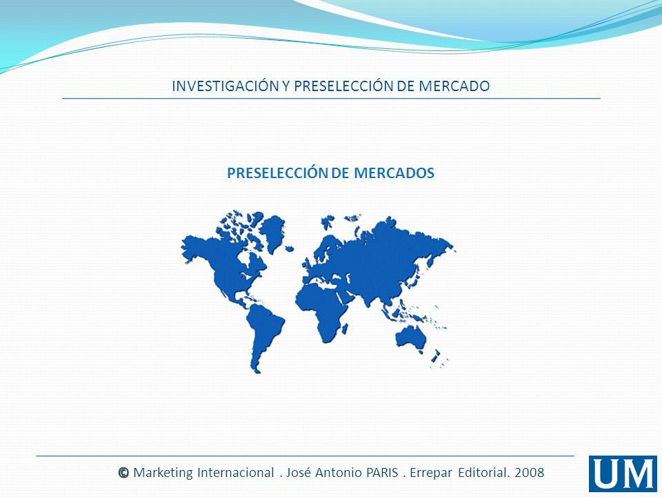INVESTIGACIÓN Y PRESELECCIÓN DE MERCADO © © Marketing Internacional. José Antonio PARIS. Errepar Editorial. 2008 PRESELECCIÓN DE MERCADOS