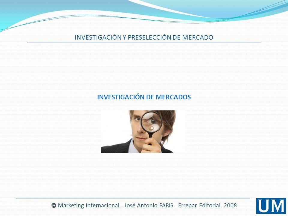 INVESTIGACIÓN Y PRESELECCIÓN DE MERCADO © © Marketing Internacional. José Antonio PARIS. Errepar Editorial. 2008 INVESTIGACIÓN DE MERCADOS