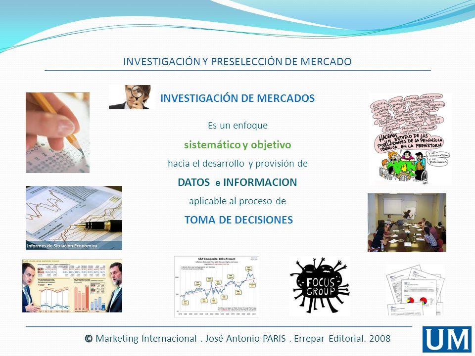 INVESTIGACIÓN Y PRESELECCIÓN DE MERCADO © © Marketing Internacional. José Antonio PARIS. Errepar Editorial. 2008 Es un enfoque sistemático y objetivo