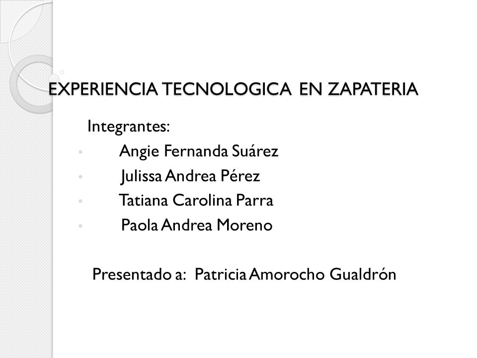 EXPERIENCIA TECNOLOGICA EN ZAPATERIA Integrantes: Angie Fernanda Suárez Julissa Andrea Pérez Tatiana Carolina Parra Paola Andrea Moreno Presentado a: