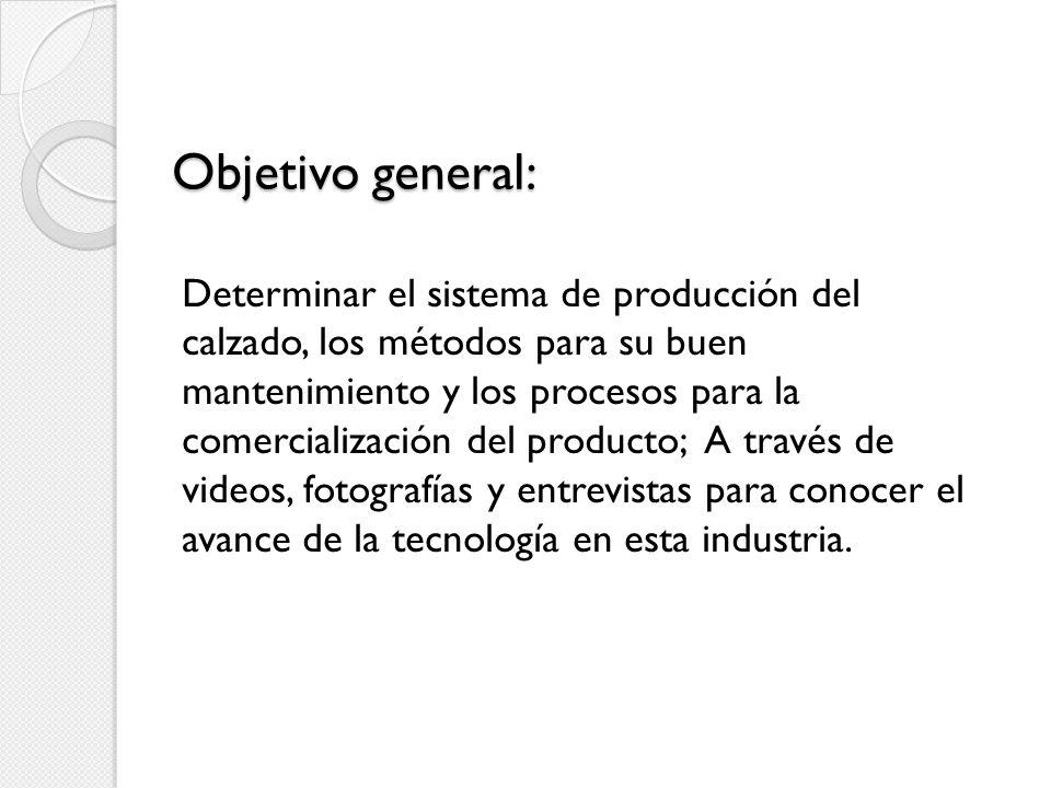 Objetivo general: Determinar el sistema de producción del calzado, los métodos para su buen mantenimiento y los procesos para la comercialización del