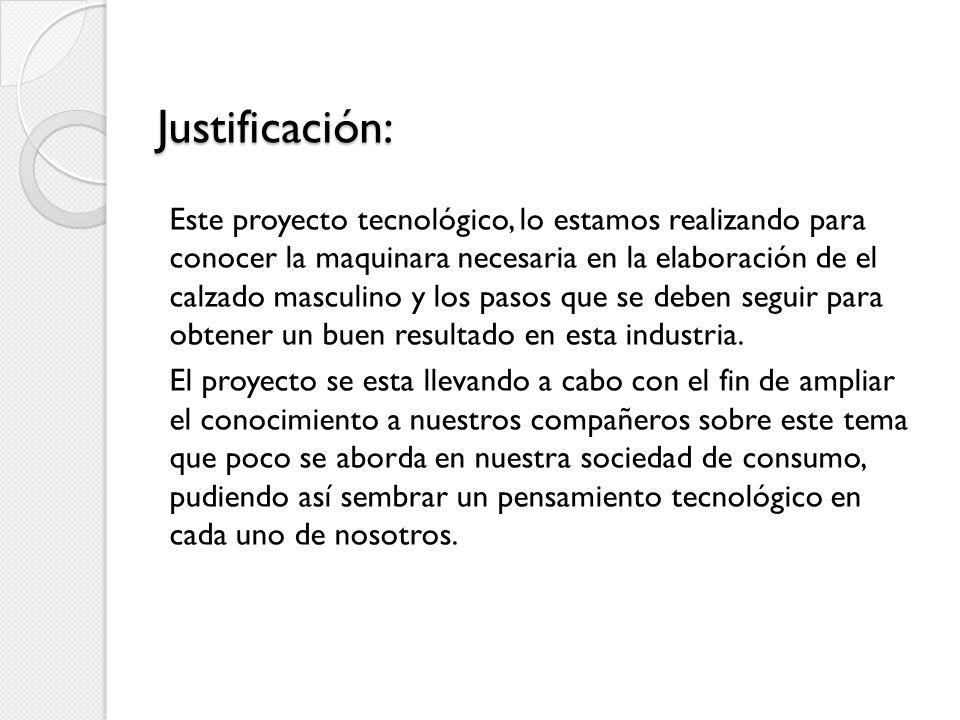 Justificación: Este proyecto tecnológico, lo estamos realizando para conocer la maquinara necesaria en la elaboración de el calzado masculino y los pa