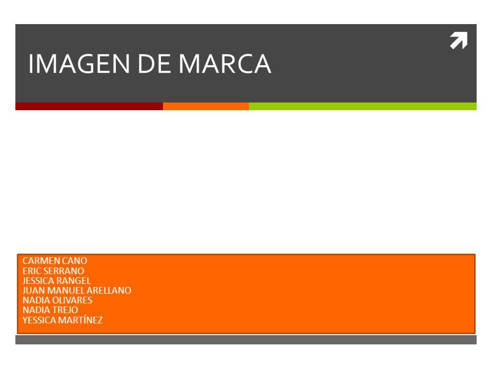 IMAGEN DE MARCA CARMEN CANO ERIC SERRANO JESSICA RANGEL JUAN MANUEL ARELLANO NADIA OLIVARES NADIA TREJO YESSICA MARTÍNEZ