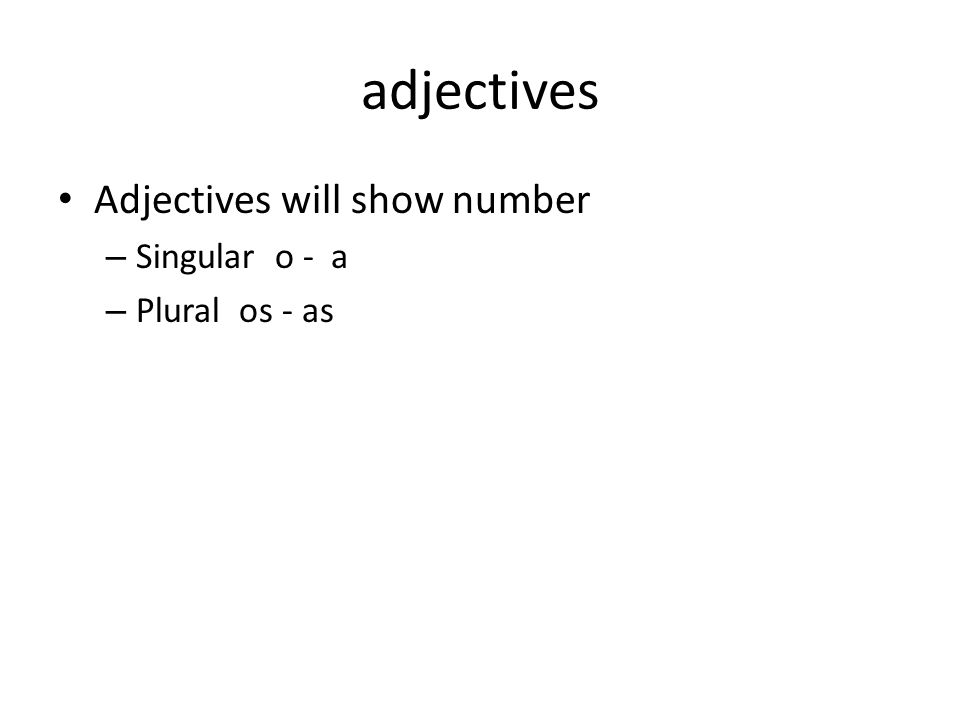 adjectives Adjectives will show number – Singular o - a – Plural os - as