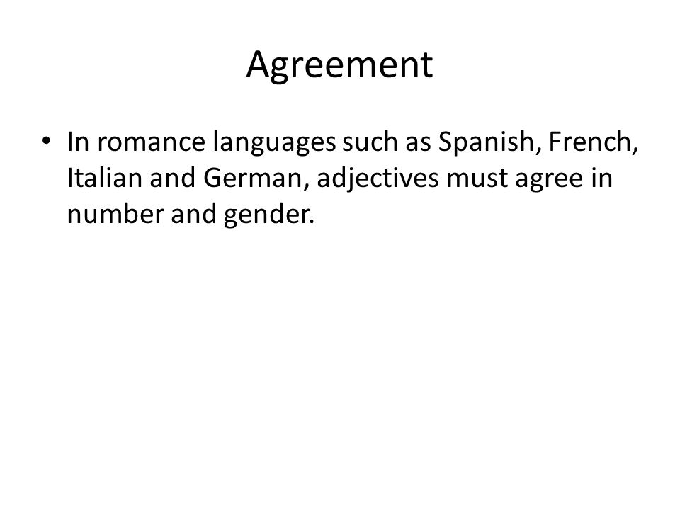 Agreement In romance languages such as Spanish, French, Italian and German, adjectives must agree in number and gender.