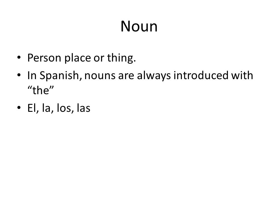 Noun Person place or thing. In Spanish, nouns are always introduced with the El, la, los, las