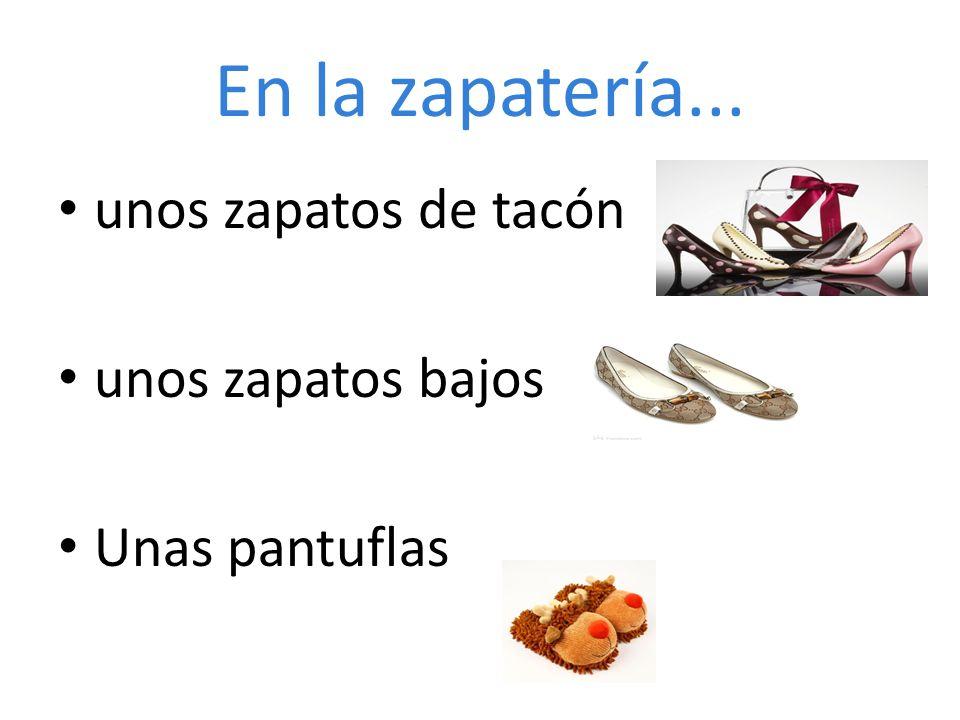 En la zapatería... unos zapatos de tacón unos zapatos bajos Unas pantuflas